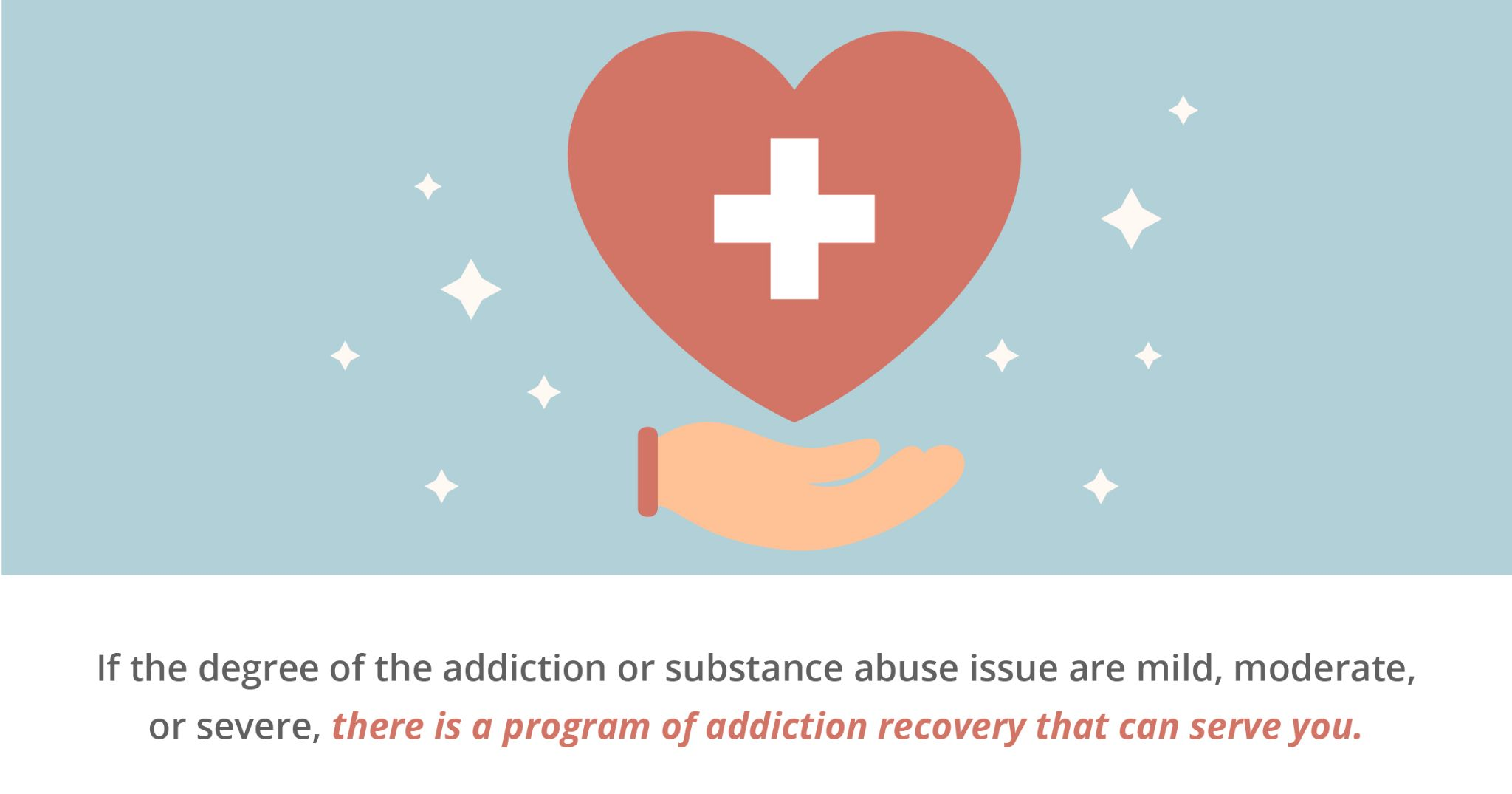 if the degree of the addiction or substance abuse issue are mild, moderate, or severed, there is a program of addiction recovery that can serve you.
