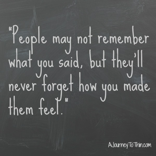 People may not remember what you said, but they will never forget how you made them feel.