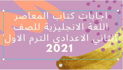 اجابات كتاب المعاصر اللغة الانجليزية للصف الثاني الاعدادي الترم الاول 2021
