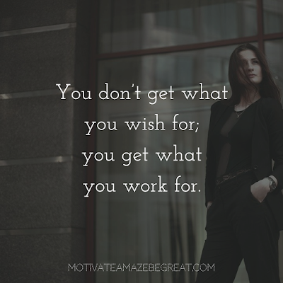 "Quotes About Work Ethic: ""You don't get what you wish for; you get what you work for."""