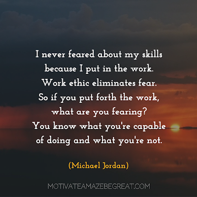 "Quotes About Work Ethic:""I never feared about my skills because I put in the work. Work ethic eliminates fear. So if you put forth the work, what are you fearing? You know what you're capable of doing and what you're not."" - Michael Jordan"