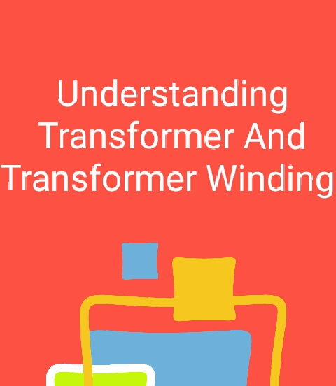 UNDERSTANDING TRANSFORMER AND TRANSFORMER WINDING