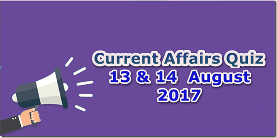 13 & 14 August 2017 Current Affairs Mcq Quiz
