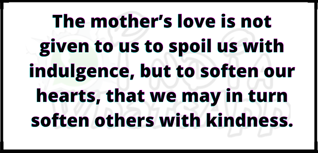 The mother's love is not given to us to spoil us with indulgence, but to soften our hearts, that we may in turn soften others with kindness.