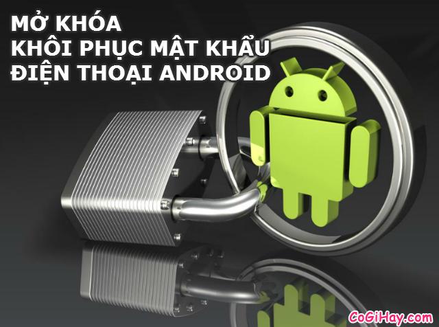 Khôi phục mật khẩu điện thoại android, mở khóa điện thoại
