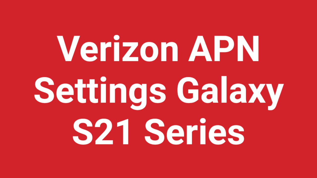 Verizon APN Settings Samsung Galaxy S21, Galaxy S21 Plus and Galaxy S21 Ultra 5G