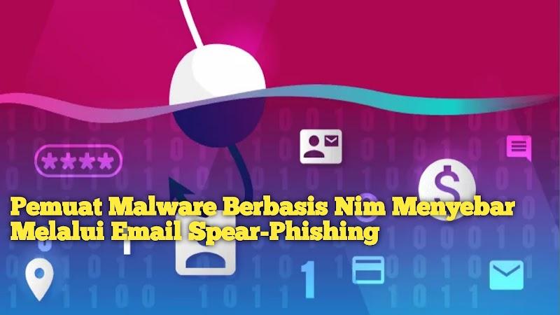 Pemuat Malware Berbasis Nim Menyebar Melalui Email Spear-Phishing