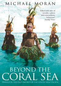 Beyond the Coral Sea: Travels in the Old Empires of the South-West Pacific (Text Only) By Michael Moran
