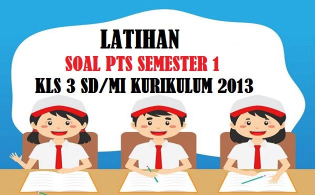 Latihan Soal UTS PTS Semester 1 (Ganjil) Kelas 3 SD Kurikulum 2013 Tahun Pelajaran 2021/2022