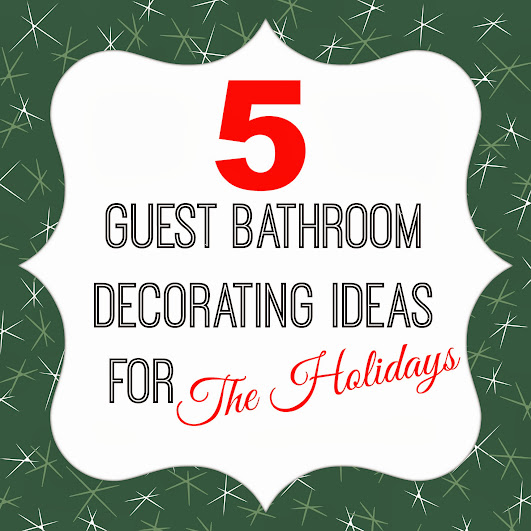 5 Guest Bathroom Decorating Ideas for The Holidays