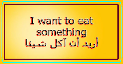 I want to eat something أريد أن آكل شيئا