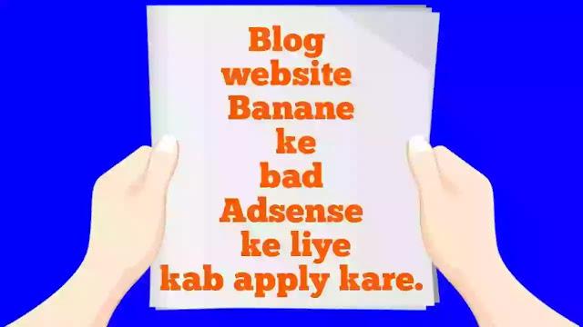 न्यू ब्लॉगर को ये जानना बहुत जरूरी है। की ब्लॉग को एडसेंस के लिए कब अप्लाई करें, और  ब्लॉग को कब अप्लाई करना चाहिए। इन सब बातो को जान लेना बहुत जरूरी हैं। इस पोस्ट में हम इसी के बारे के बात करेगे। जिससे आपको पता चल जाए कि एडसेंस के लिए कब अप्लाई करना चाहिए। और आप न्यू ब्लॉग बनाने के बाद कब पैसे कमा सकते है। उस के लिए आपको कितने पोस्ट और पेज व्यूज जरूरी होते है।           न्यू ब्लॉग बनाने के बाद क्या क्या करना होता है। न्यू ब्लॉगर को इस के बारे में ज्यादा कुछ पता नहीं होता है। और 1 से 2 पोस्ट लिखने के बाद एडसेंस के लिए अप्लाई कर देते है। जिस का नतीजा ये होता है। की आप को approval नहीं मिलता और आप निराश को जाते है। सब को पैसे कमाने की बड़ी जल्दी पड़ी रहती है। पर ऑनलाइन पैसे कमाने में ऐसा नहीं है आप को पहले मेहनत करनी होगी। तब जाकर आप पैसे कमा सकते है। बहुत अच्छा पैसा कमा सकते है।     Blog कैसा है।     ब्लॉग को एडसेंस के लिए अप्लाई करने से पहले इन बातो को ध्यान में रखना चाहिए।  कि आप का ब्लॉग कितना पुराना है। ब्लॉग पर कितनी पोस्ट है। डेली कितने पेज व्यूज आते है। और आप के ब्लॉग पर जो contant शेयर किया जाता है।  बो कैसा है। आप आर्टिकल कैसे लिखते है।   ऐडसेंस के लिए अप्लाई करने से पहले आप का ब्लॉग कम से कम 1 महीना पुराना होना चाहिए। कम से कम 10 से ज्यादा पोस्ट publish होनी चाहिए। और डेली कम से कम 15 से 20 पेज व्यूज आना चाहिए। आप का contant कॉपीराइट नहीं होना चहिए।     Adsense क्या है।   ऐडसेंस एक Advertising साइट है। जिसे गूगल ने ही बनाए है। ऐडसेंस एड पर क्लिक का हमें पैसा देता है। उस के लिए हमें एक ब्लॉग बना होता है। जिस पर हम एडसेंस के एड कॉड लगा कर पैसे कमाते है उस के लिए हमें अपने ब्लॉग को एडसेंस के लिए approved करना होता है। तब जा कर हम एडसेंस के एड अपने ब्लॉग पर लगा सकते है। ऐडसेंस के policy बहुत ही शकत है। आप को उस का पालन करना होगा नहीं तो आप का एडसेंस अकाउंट disapproved कर दिया जाए गा।     Blog website Banane ke bad Adsense ke liye kab apply kare.    जब एडसेंस आ को साइट एको Review करता है। तो आप को साइट पर क्या check करता है। में आप को बता देता हूं जिस से आप का एडसेंस अकाउंट जल्दी अप्रूव्ड हो जाय।     1 Blog Theme : एडसेंस आप के ब्लॉग कि थीम को चैक करता है कि आप 