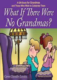 What if There Were No Grandmas? By Caron Chandler Loveless