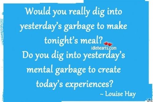 Would you really dig into yesterday's garbage to make tonight's meal? Do you dig into yesterday's mental garbage to create today's experiences? ~~ Louise Hay