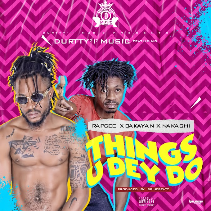 Durtty'I' Music feat RAPCEE x BAKAYAN x NAKACHI - Things u dey Do