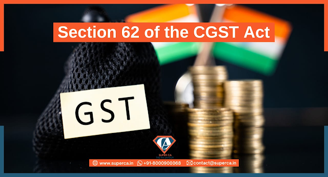 All about Section 62 of the CGST Act