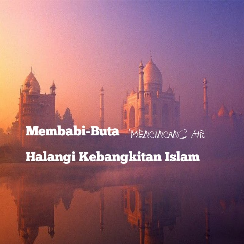 Membabi-Buta 'Mencincang Air' Halangi Kebangkitan Islam