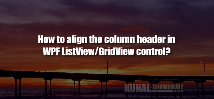 How to align the column header in a WPF ListView-GridView control (www.kunal-chowdhury.com)