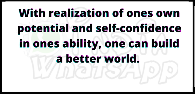 With realization of ones own potential and self-confidence in ones ability, one can build a better world.