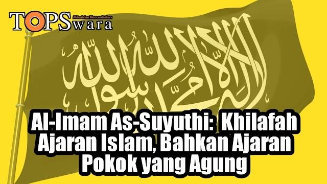 Al-Imam As-Suyuthi:  Khilafah Ajaran Islam, Bahkan Ajaran Pokok yang Agung