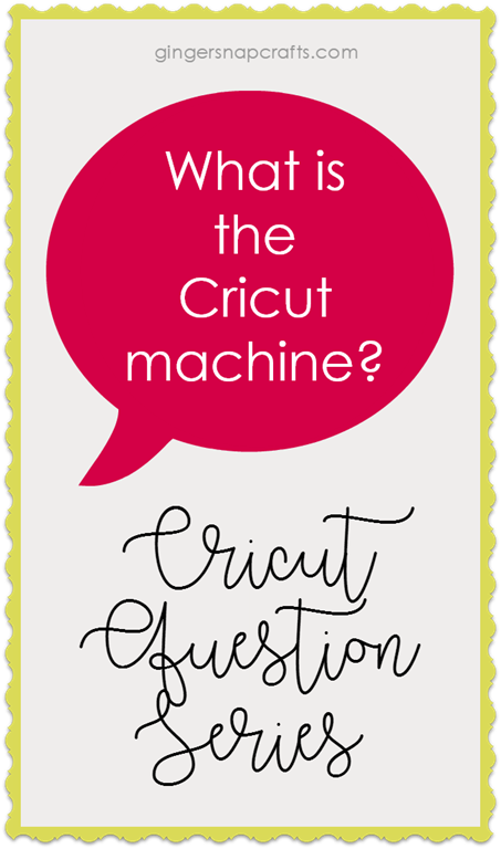 [a+Cricut+Question+Series+at+GingerSnapCrafts.com+What+is+the+Cricut+Machine%5B2%5D]