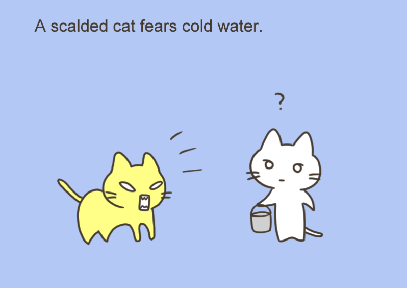 A scalded cat fears cold water