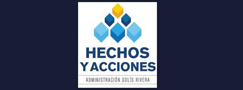 HECHOS Y ACCIONES QUE SE HAN EJECUTADO EN LA ADMINISTRACIÓN SOLÍS RIVERA