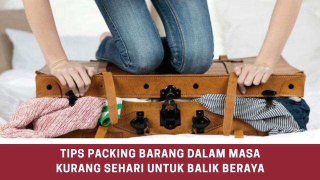 TIPS PACKING BARANG DALAM MASA KURANG SEHARI UNTUK BALIK BERAYA