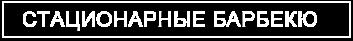 СТАЦИОНАРНЫЕ БАРБЕКЮ
