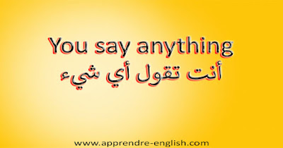 You say anything أنت تقول أي شيء