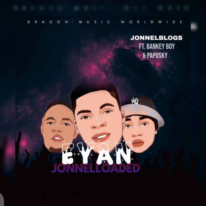 [MUSIC] EYAN JONNELLOADED - JONNELBLOGS FT PAPOSKY FT BANKEY BOY