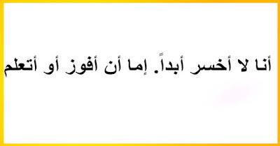 - أنا لا أخسر أبداً. إما أن أفوز أو أتعلم.