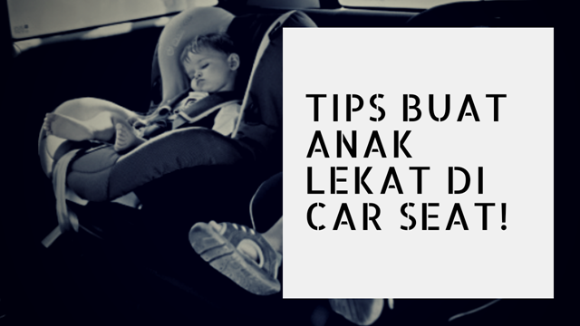 TIPS BUAT ANAK LEKAT DI CAR SEAT!