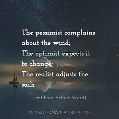 "Quotes About Work Ethic: ""The pessimist complains about the wind; the optimist expects it to change; the realist adjusts the sails."" - William Arthur Ward"