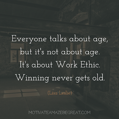 "Quotes About Work Ethic: ""Everyone talks about age, but it's not about age. It's about work ethic. Winning never gets old."" - Lisa Leslie"