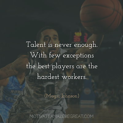 "Quotes About Work Ethic: ""Talent is never enough. With few exceptions the best players are the hardest workers."" - Magic Johnson"