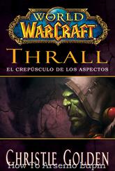 Actualización 24/06/2018: Se agrega la versión PDF descargable en español de World of Warcraft: Thrall, El Crepúsculo de los Aspectos por la gente de http://www.traduciendoablizzard.com/ a la carpeta Mega, gracias Tato Cucu por conseguirla. El Cataclismo ha sacudido todo Azeroth, una gran cantidad de muertos mientras los elementos rugen descontrolados y el mundo sufre las heridas causadas por el Aspecto de la Muerte Deathwing. Es en este contexto cuando Thrall, antiguo Jefe de Guerra de la Horda y ahora chamán del Anillo de la Tierra es llamado por una misteriosa figura, al descubrir su identidad y revelar que necesita de él, tendrá que viajar por todo el mundo y otras dimensiones, donde tendrá que enfrentar sus propios temores mientras lucha junto con los Dragones Aspectos para detener a Deathwing y tener alguna esperanza de salvar su mundo.