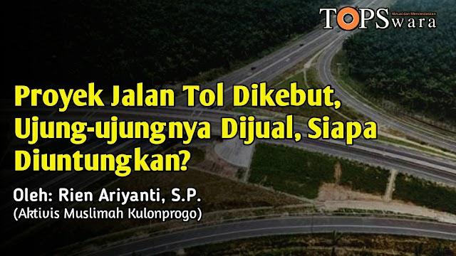 Proyek Jalan Tol Dikebut, Ujung-ujungnya Dijual, Siapa Diuntungkan?