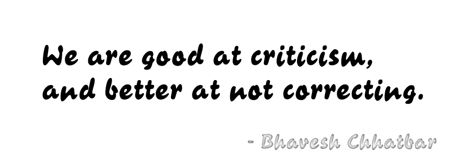 We are good at criticism, and better at not correcting. - Bhavesh Chhatbar