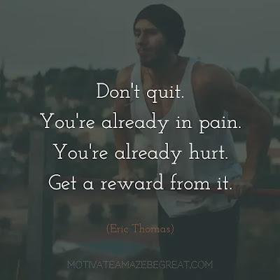"""Super Sayings: """"Don't quit. You're already in pain. You're already hurt. Get a reward from it."""" - Eric Thomas"""