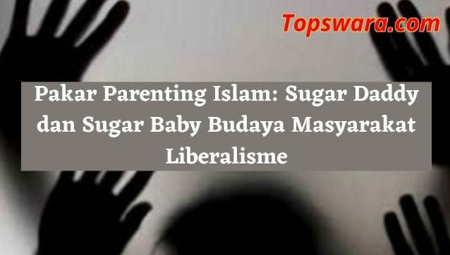 Pakar Parenting Islam: Sugar Daddy dan Sugar Baby Budaya Masyarakat Liberalisme