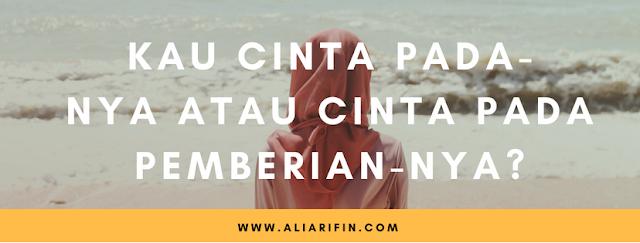 ali arifin ; Kau cinta padanya atau cinta pada pemberiannya?