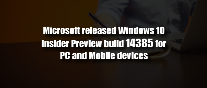 Microsoft released Windows 10 Preview build 14385 for PC and Mobile (www.kunal-chowdhury.com)