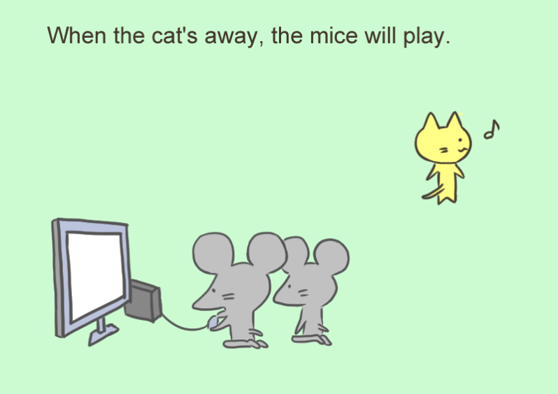 When the cat s away the mice will play
