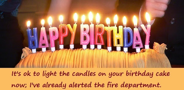 ... on your birthday cake now; I've already alerted the fire department