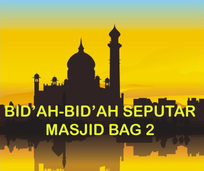 Kesalahan kesalahan dan bid'ah seputar masjid (Bagian 2)