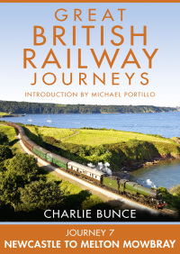 Journey 7: Newcastle to Melton Mowbray (Great British Railway Journeys, Book 7) By Charlie Bunce