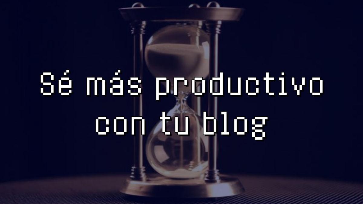 como ser mas productivo con mi blog
