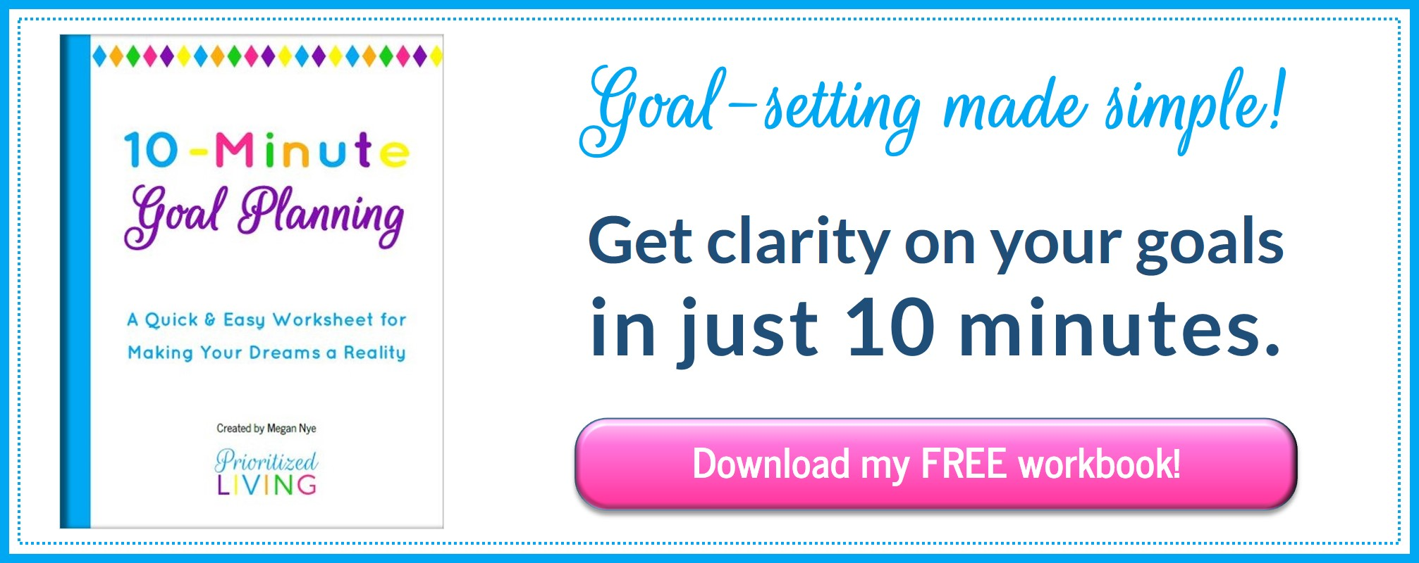 Get clarity on your goals in just 10 minutes - Download your FREE 10-Minute Goal Planning workbook.