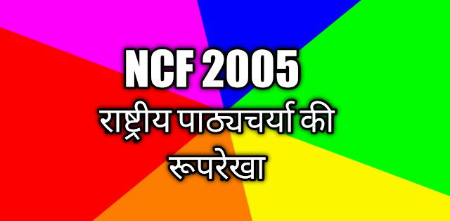 राष्ट्रीय  पाठ्यचर्या की रूपरेखा 2005(NCF 2005) || ncf 2005 in hindi-ncf 2005 kya hai-ctet 2020 notes